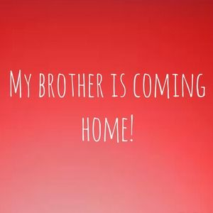 My brother is coming home!!