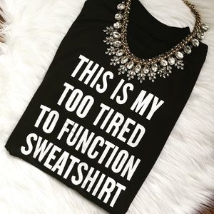 "New ""TOO TIRED TO FUNCTION"" Black Sweatshirt!"