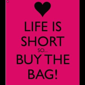 Other - Life is short- Buy the Bag!!