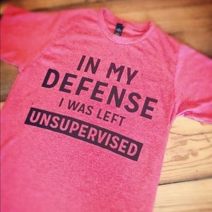 In My Defense I was Left Unsupervised Tshirt