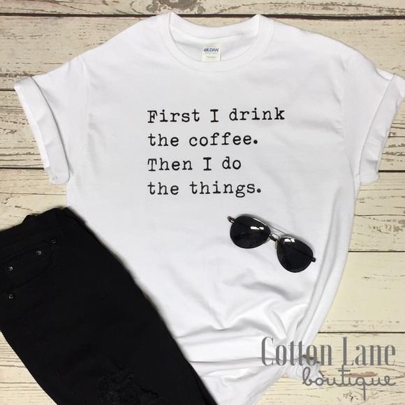 9e6ba8047 Tops   Custom First I Drink The Coffee Graphic Tee   Poshmark